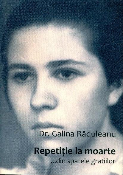 """Recomandare de carte: DR. GALINA RADULEANU – <i>""""Repetitie la moarte… din spatele gratiilor""""</i>. PILDA UNUI OM BIRUITOR"""