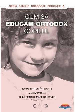 cum-sa-educam-ortodox-copilul-300-de-sfaturi-intelepte-pentru-parinti-de-la-sfinti-si-mari-duhovnici
