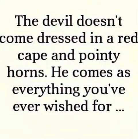 The devil doesn't come dressed in a red cape and pointy horns