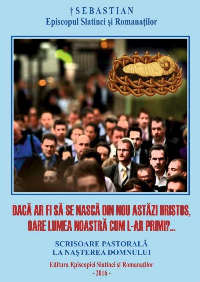 <i>&#8220;DACĂ AR FI SĂ SE NASCĂ DIN NOU ASTĂZI HRISTOS, OARE LUMEA NOASTRĂ CUM L-AR PRIMI?&#8221;</i>&#8211; Pastorala la Naşterea Domnului (2016) a PS SEBASTIAN, Episcopul Slatinei şi Romanaţilor, CUVÂNT CURAJOS, MĂRTURISITOR ŞI ŞFICHIUITOR LA ADRESA formelor vechi şi noi de <i>&#8220;pervertire a omului modern și postmodern&#8221;, a &#8220;sforarilor şi manipulatorilor vieţii noastre&#8221; şi a &#8220;ideologiilor reeducării omului&#8221;</i>